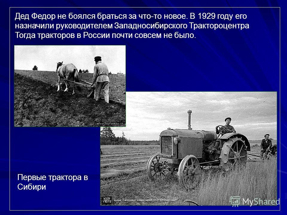 Дед Федор не боялся браться за что-то новое. В 1929 году его назначили руководителем Западносибирского Трактороцентра Тогда тракторов в России почти совсем не было. Первые трактора в Сибири