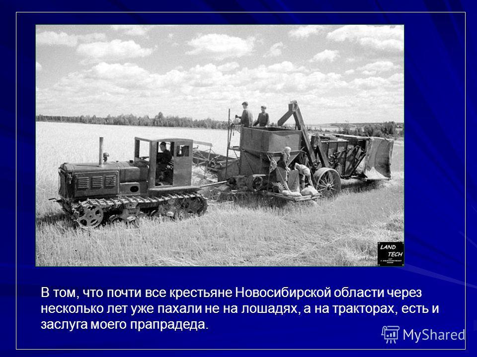 В том, что почти все крестьяне Новосибирской области через несколько лет уже пахали не на лошадях, а на тракторах, есть и заслуга моего прапрадеда.
