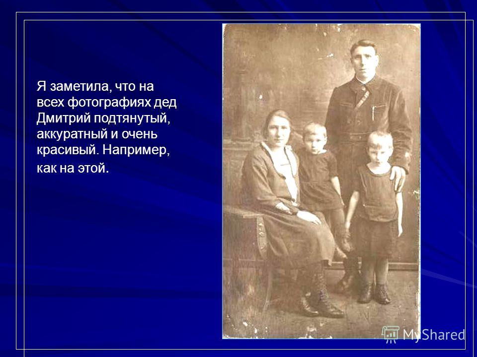 Я заметила, что на всех фотографиях дед Дмитрий подтянутый, аккуратный и очень красивый. Например, как на этой.