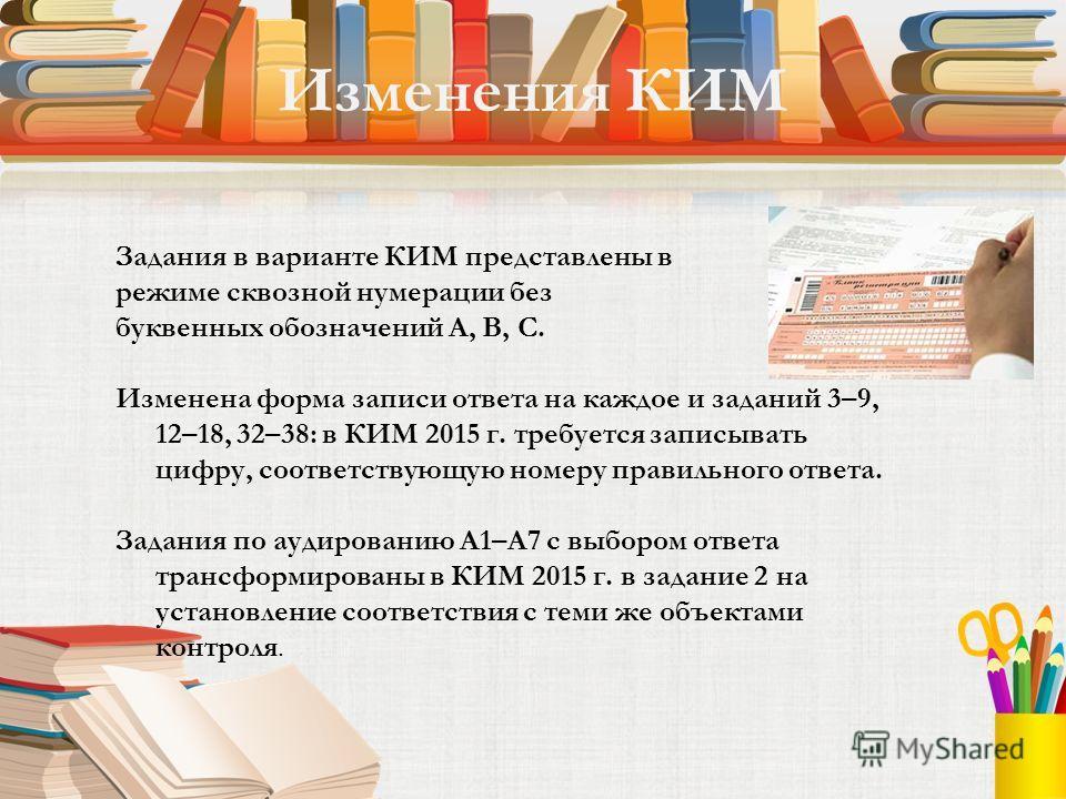 Задания в варианте КИМ представлены в режиме сквозной нумерации без буквенных обозначений А, В, С. Изменена форма записи ответа на каждое и заданий 3–9, 12–18, 32–38: в КИМ 2015 г. требуется записывать цифру, соответствующую номеру правильного ответа