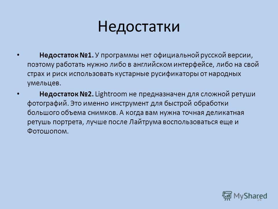 Недостатки Недостаток 1. У программы нет официальной русской версии, поэтому работать нужно либо в английском интерфейсе, либо на свой страх и риск использовать кустарные русификаторы от народных умельцев. Недостаток 2. Lightroom не предназначен для