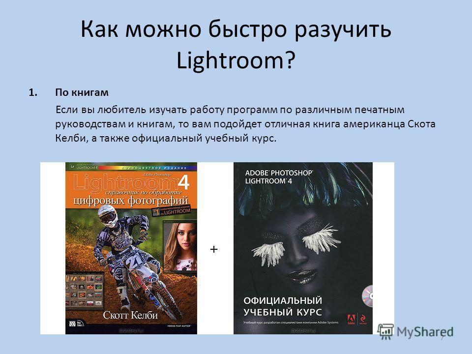 Как можно быстро разучить Lightroom? 1. По книгам Если вы любитель изучать работу программ по различным печатным руководствам и книгам, то вам подойдет отличная книга американца Скота Келби, а также официальный учебный курс. 7