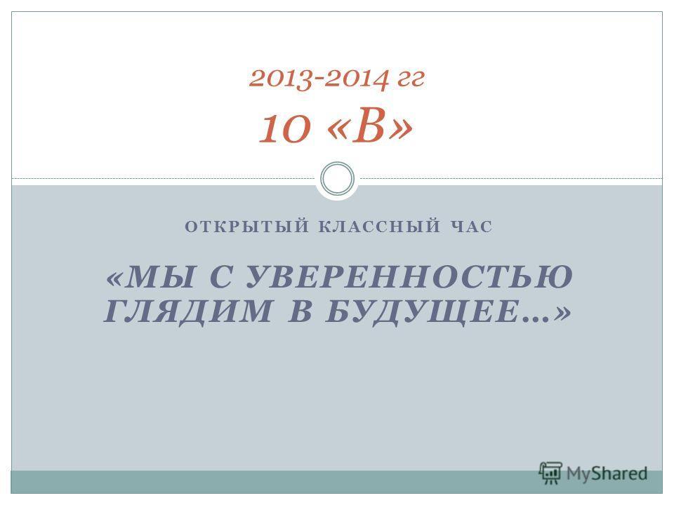 ОТКРЫТЫЙ КЛАССНЫЙ ЧАС «МЫ С УВЕРЕННОСТЬЮ ГЛЯДИМ В БУДУЩЕЕ…» 2013-2014 гг 10 «В»