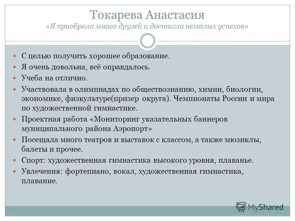 Токарева Анастасия «Я приобрела много друзей и достигла немалых успехов» С целью получить хорошее образование. Я очень довольна, всё оправдалось. Учеба на отлично. Участвовала в олимпиадах по обществознанию, химии, биологии, экономике, физкультуре(пр