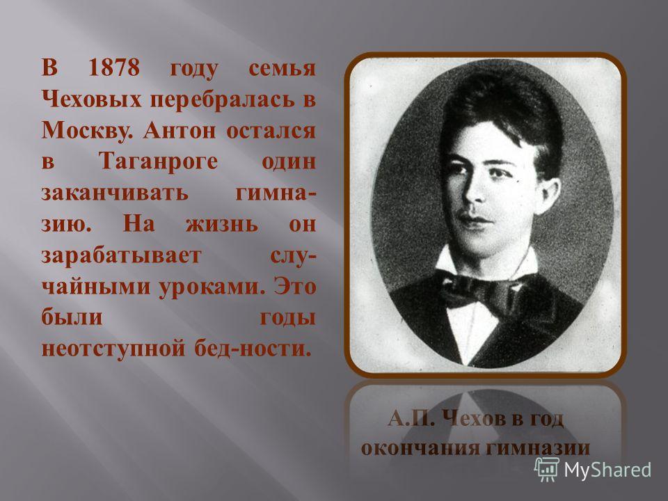 В 1878 году семья Чеховых перебралась в Москву. Антон остался в Таганроге один заканчивать гимназию. На жизнь он зарабатывает случайными уроками. Это были годы неотступной бедности. А. П. Чехов в год окончания гимназии