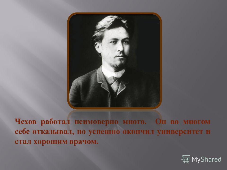 Чехов работал неимоверно много. Он во многом себе отказывал, но успешно окончил университет и стал хорошим врачом.