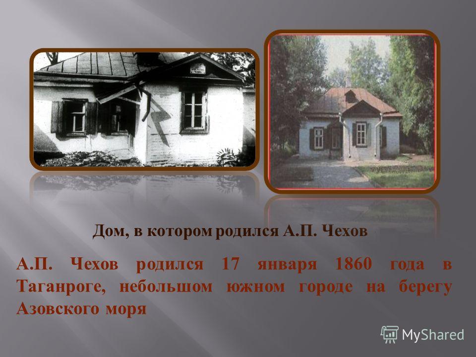 А. П. Чехов родился 17 января 1860 года в Таганроге, небольшом южном городе на берегу Азовского моря Дом, в котором родился А. П. Чехов