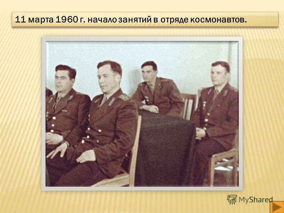 11 марта 1960 г. начало занятий в отряде космонавтов.