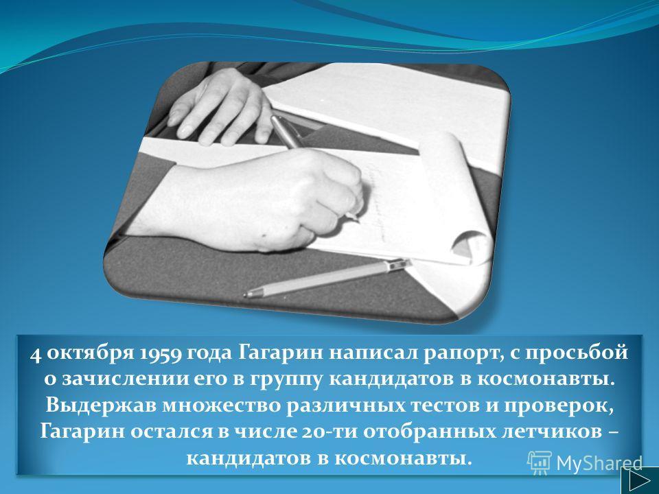 4 октября 1959 года Гагарин написал рапорт, с просьбой о зачислении его в группу кандидатов в космонавты. Выдержав множество различных тестов и проверок, Гагарин остался в числе 20-ти отобранных летчиков – кандидатов в космонавты.