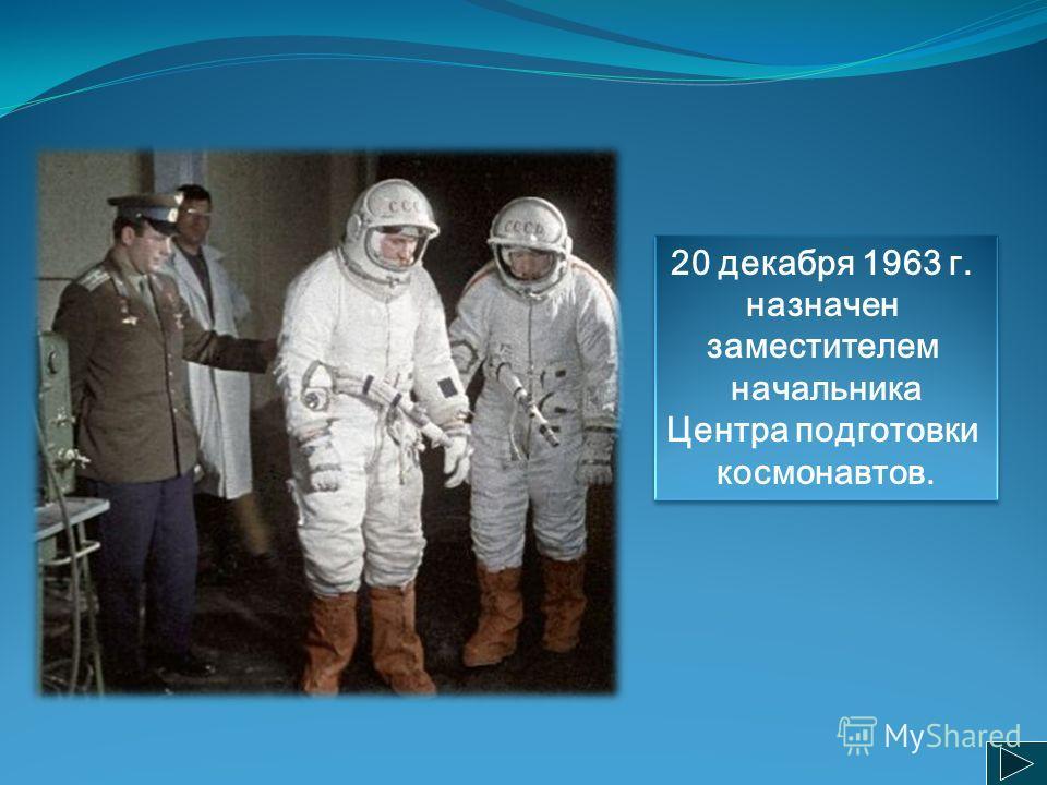20 декабря 1963 г. назначен заместителем начальника Центра подготовки космонавтов. 20 декабря 1963 г. назначен заместителем начальника Центра подготовки космонавтов.