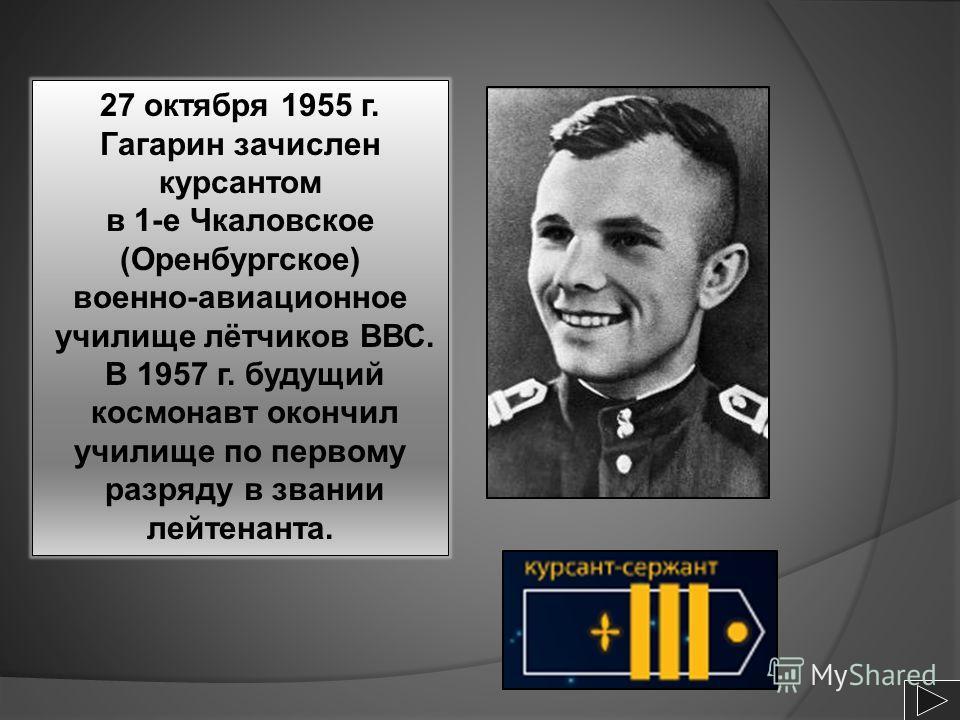 27 октября 1955 г. Гагарин зачислен курсантом в 1-е Чкаловское (Оренбургское) военно-авиационное училище лётчиков ВВС. В 1957 г. будущий космонавт окончил училище по первому разряду в звании лейтенанта.