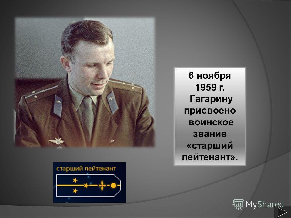 6 ноября 1959 г. Гагарину присвоено воинское звание «старший лейтенант».
