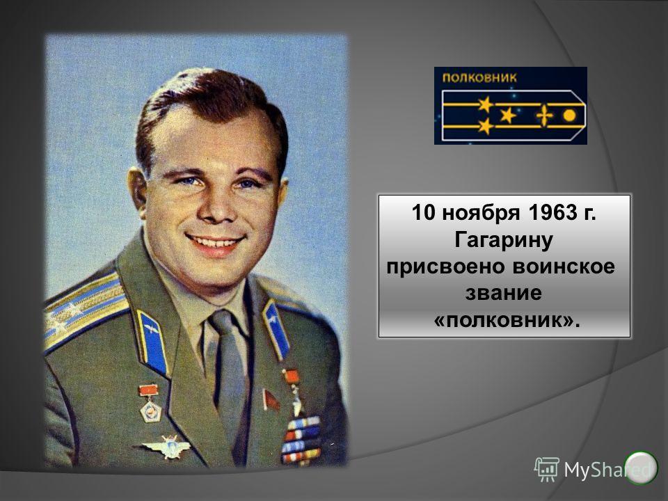 10 ноября 1963 г. Гагарину присвоено воинское звание «полковник».