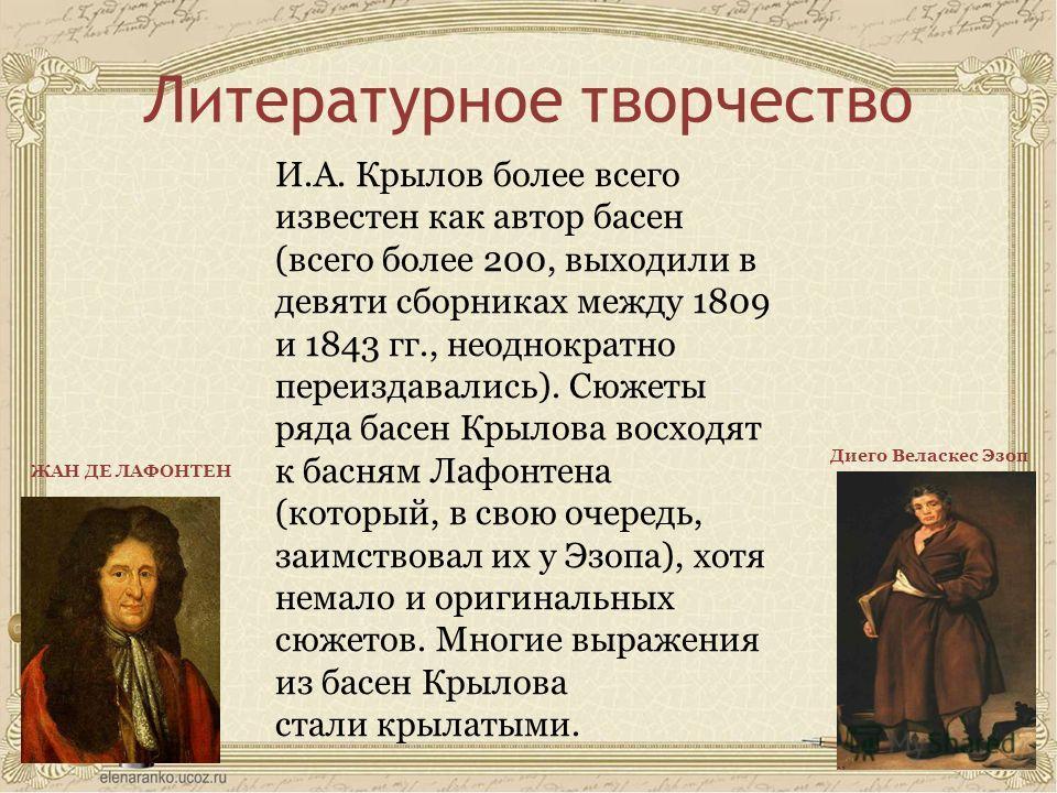 Литературное творчество И.А. Крылов более всего известен как автор басен (всего более 200, выходили в девяти сборниках между 1809 и 1843 гг., неоднократно переиздавались). Сюжеты ряда басен Крылова восходят к басням Лафонтена (который, в свою очередь