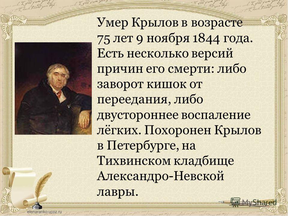 Умер Крылов в возрасте 75 лет 9 ноября 1844 года. Есть несколько версий причин его смерти: либо заворот кишок от переедания, либо двустороннее воспаление лёгких. Похоронен Крылов в Петербурге, на Тихвинском кладбище Александро-Невской лавры.