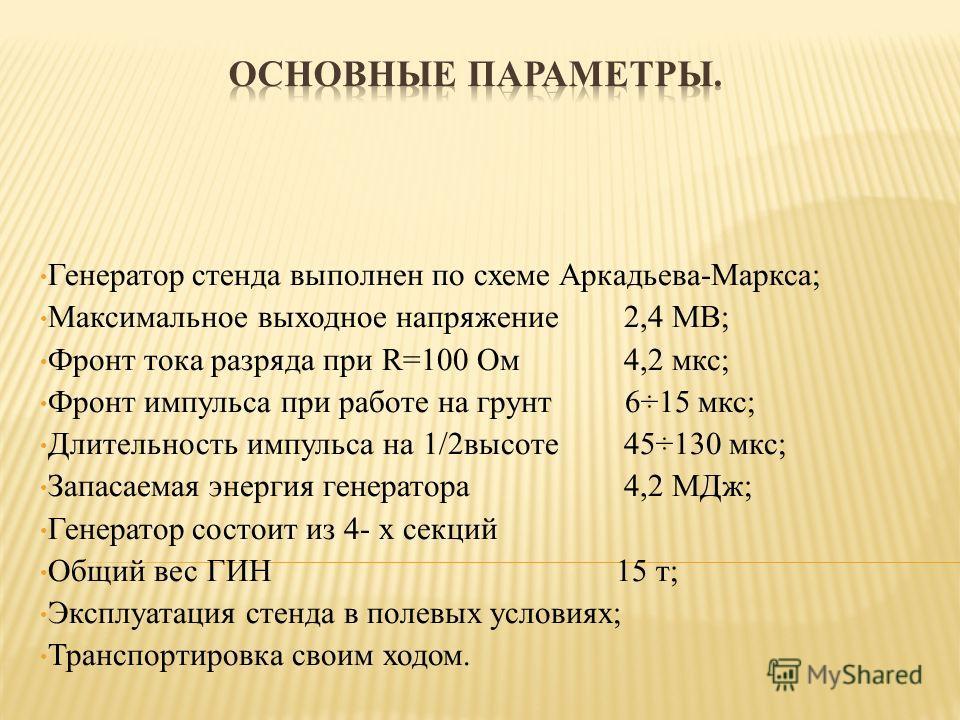 Генератор стенда выполнен по схеме Аркадьева-Маркса; Максимальное выходное напряжение 2,4 МВ; Фронт тока разряда при R=100 Ом 4,2 мкс; Фронт импульса при работе на грунт 6÷15 мкс; Длительность импульса на 1/2 высоте 45÷130 мкс; Запасаемая энергия ген