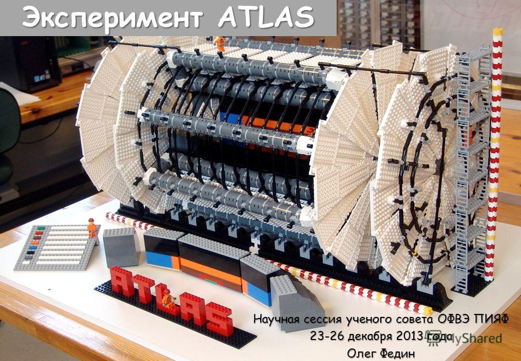 Эксперимент ATLAS Научная сессия ученого совета ОФВЭ ПИЯФ 23-26 декабря 2013 года Олег Федин