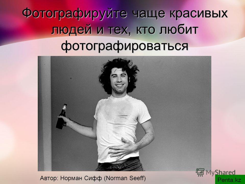 Фотографируйте чаще красивых людей и тех, кто любит фотографироваться Penta.kz Автор: Норман Сифф (Norman Seeff)
