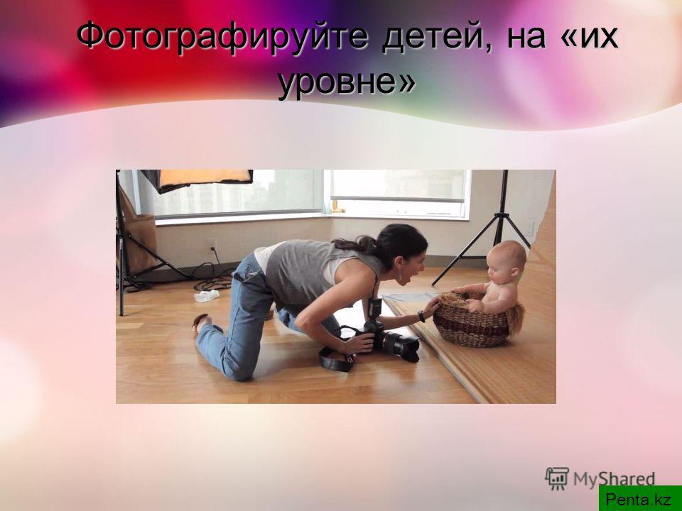 Фотографируйте детей, на «их уровне» Penta.kz