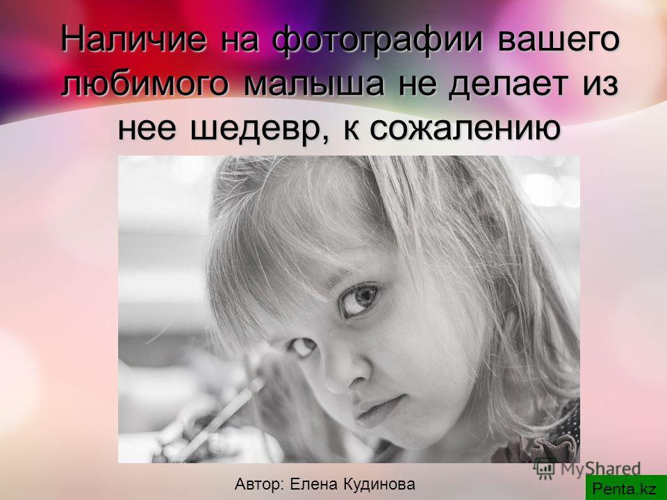 Наличие на фотографии вашего любимого малыша не делает из нее шедевр, к сожалению Penta.kz Автор: Елена Кудинова