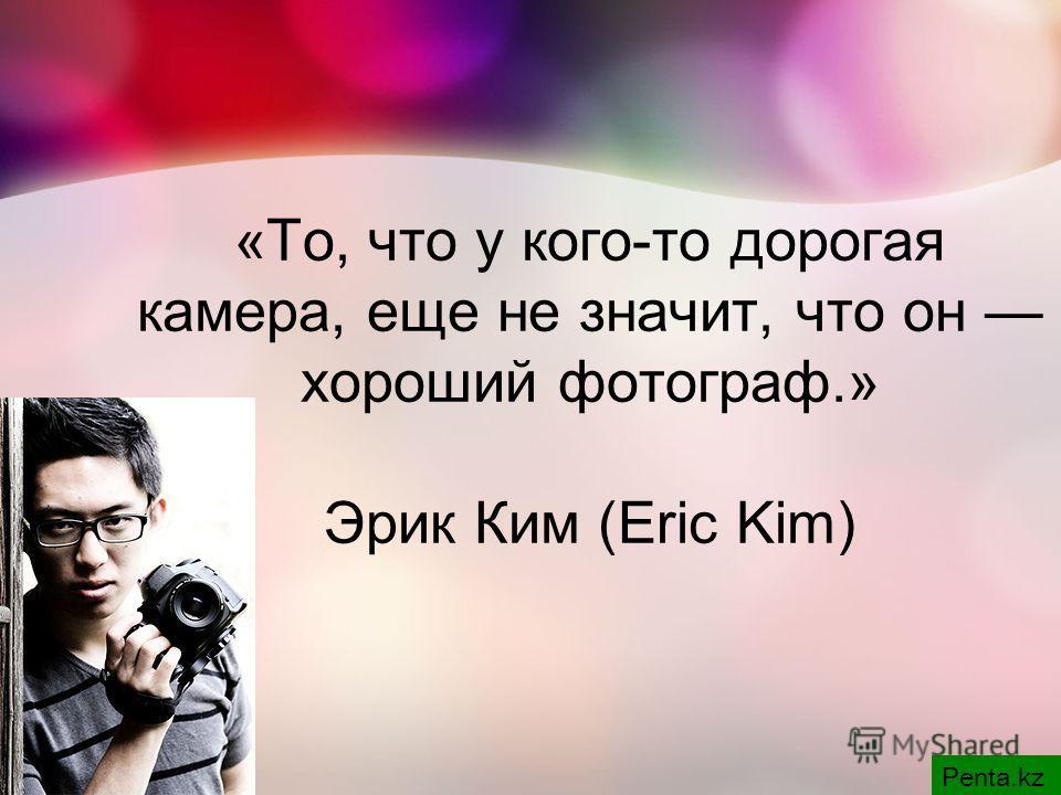 «То, что у кого-то дорогая камера, еще не значит, что он хороший фотограф.» Эрик Ким (Eric Kim) Penta.kz