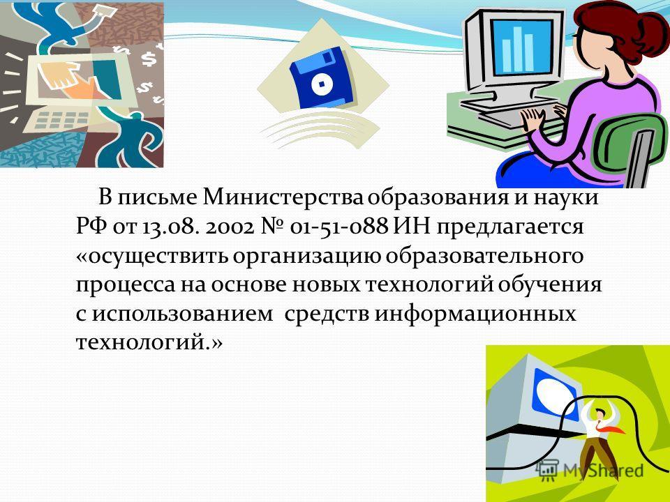 В письме Министерства образования и науки РФ от 13.08. 2002 01-51-088 ИН предлагается «осуществить организацию образовательного процесса на основе новых технологий обучения с использованием средств информационных технологий.»