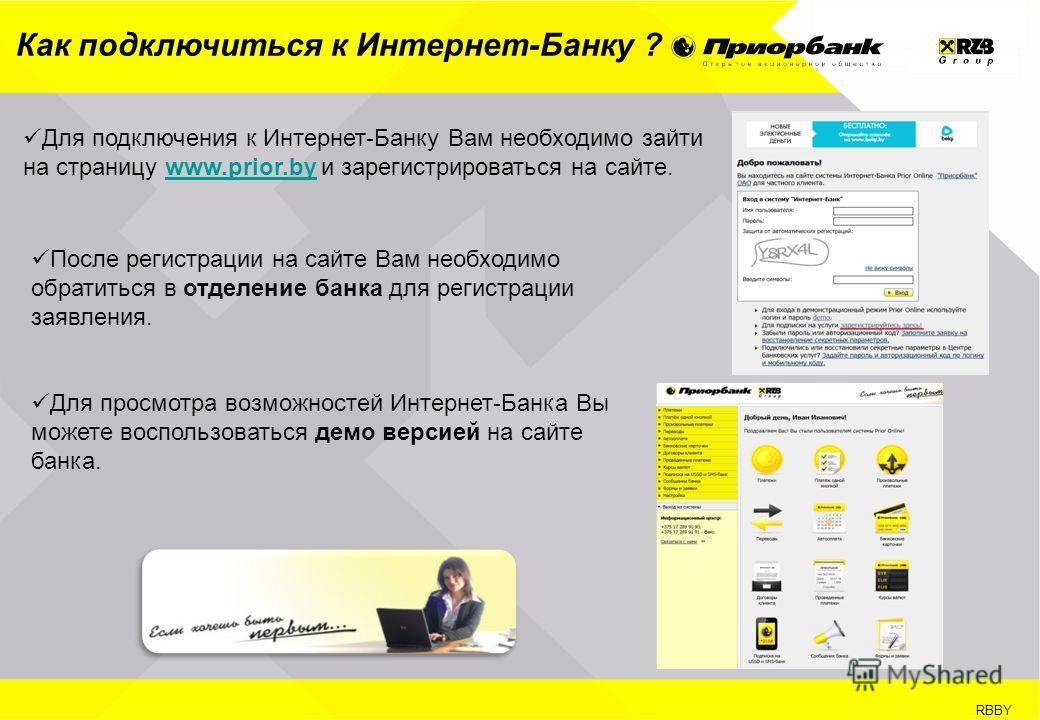 RBBY Как подключиться к Интернет-Банку ? Для подключения к Интернет-Банку Вам необходимо зайти на страницу www.prior.by и зарегистрироваться на сайте.www.prior.by После регистрации на сайте Вам необходимо обратиться в отделение банка для регистрации