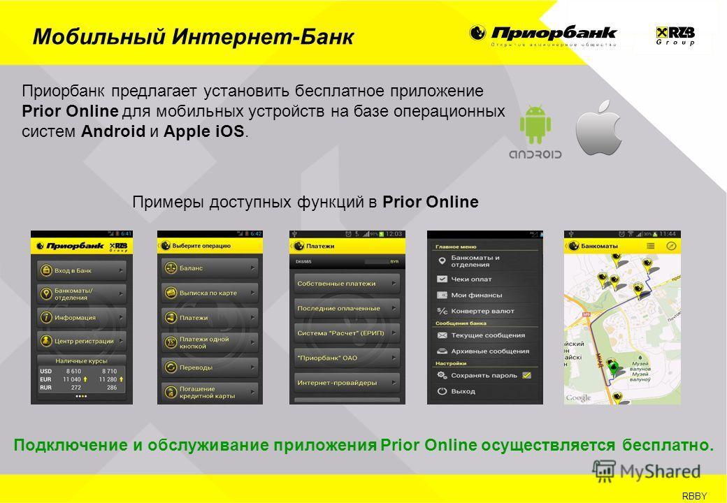 RBBY Мобильный Интернет-Банк Приорбанк предлагает установить бесплатное приложение Prior Online для мобильных устройств на базе операционных систем Android и Apple iOS. Подключение и обслуживание приложения Prior Online осуществляется бесплатно. Прим
