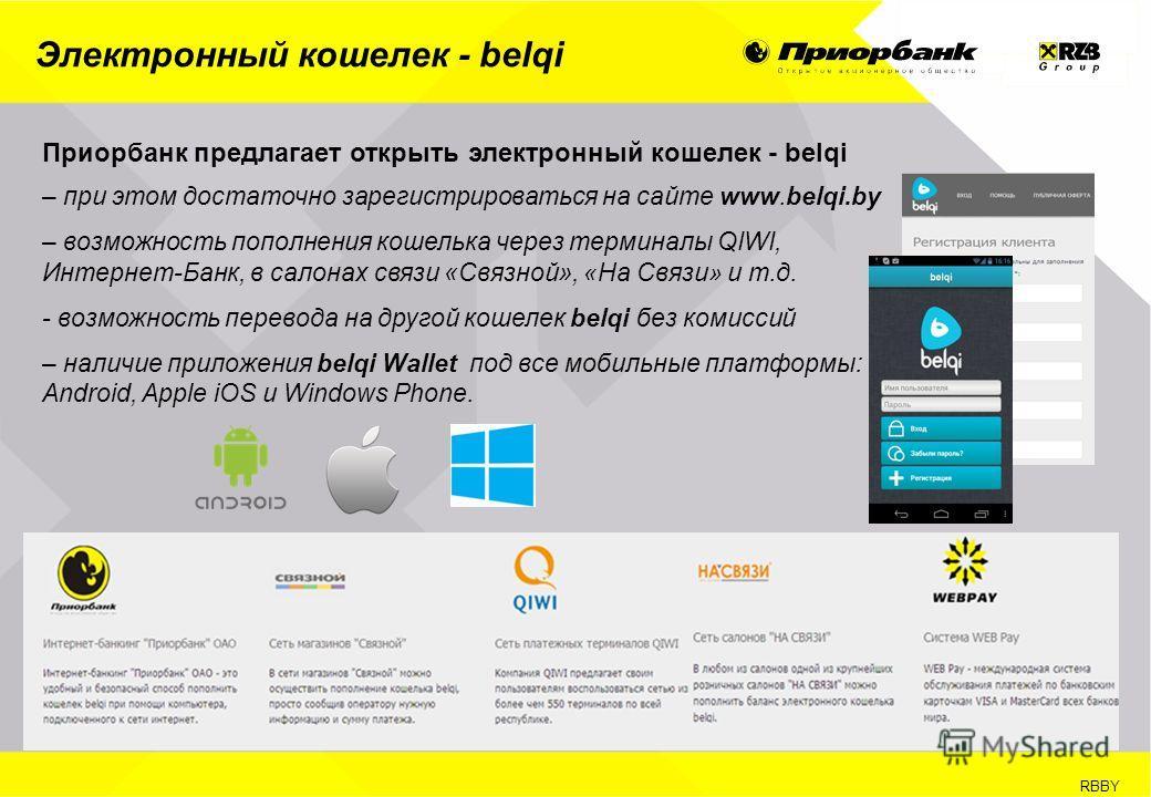 RBBY Электронный кошелек - belqi Приорбанк предлагает открыть электронный кошелек - belqi – при этом достаточно зарегистрироваться на сайте www.belqi.by – возможность пополнения кошелька через терминалы QIWI, Интернет-Банк, в салонах связи « Связной