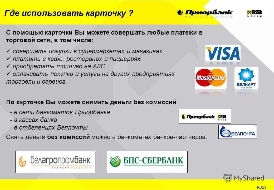 RBBY Где использовать карточку ? С помощью карточки Вы можете совершать любые платежи в торговой сети, в том числе: совершать покупки в супермаркетах и магазинах платить в кафе, ресторанах и пиццериях приобретать топливо на АЗС оплачивать покупки и у