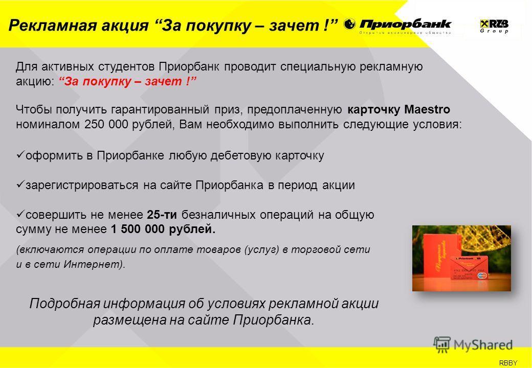 RBBY Рекламная акция За покупку – зачет ! оформить в Приорбанке любую дебетовую карточку зарегистрироваться на сайте Приорбанка в период акции совершить не менее 25-ти безналичных операций на общую сумму не менее 1 500 000 рублей. (включаются операци