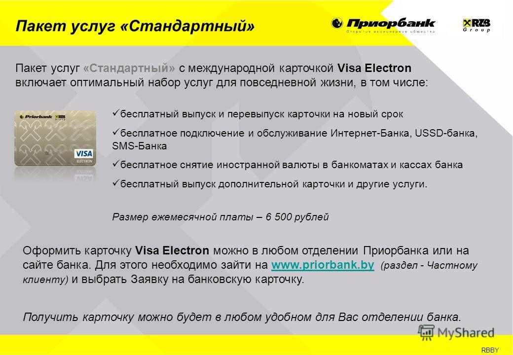 RBBY Пакет услуг «Стандартный» Пакет услуг «Стандартный» с международной карточкой Visa Electron включает оптимальный набор услуг для повседневной жизни, в том числе: бесплатный выпуск и перевыпуск карточки на новый срок бесплатное подключение и обсл