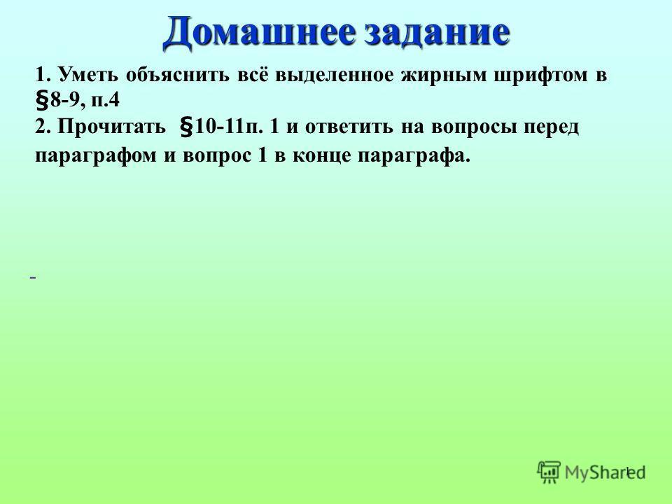 1 1. Уметь объяснить всё выделенное жирным шрифтом в §8-9, п.4 2. Прочитать §10-11 п. 1 и ответить на вопросы перед параграфом и вопрос 1 в конце параграфа. - Домашнее задание