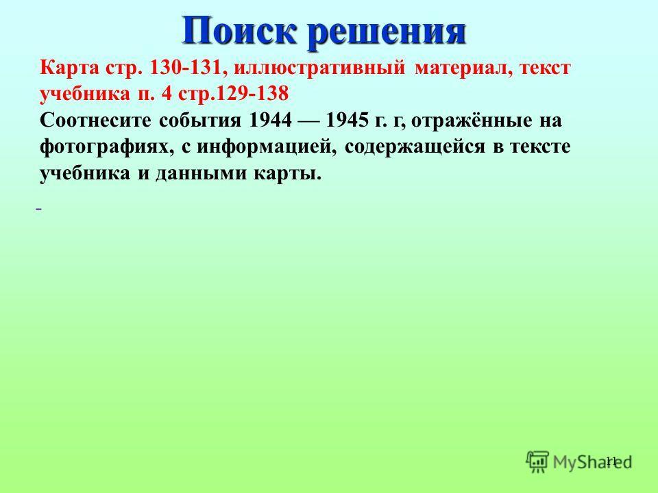 11 Поиск решения Карта стр. 130-131, иллюстративный материал, текст учебника п. 4 стр.129-138 Соотнесите события 1944 1945 г. г, отражённые на фотографиях, с информацией, содержащейся в тексте учебника и данными карты. -