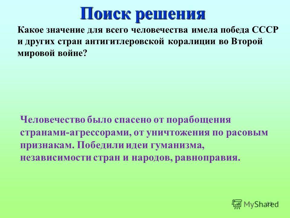 33 Поиск решения Какое значение для всего человечества имела победа СССР и других стран антигитлеровской коралиции во Второй мировой войне? Человечество было спасено от порабощения странами-агрессорами, от уничтожения по расовым признакам. Победили и