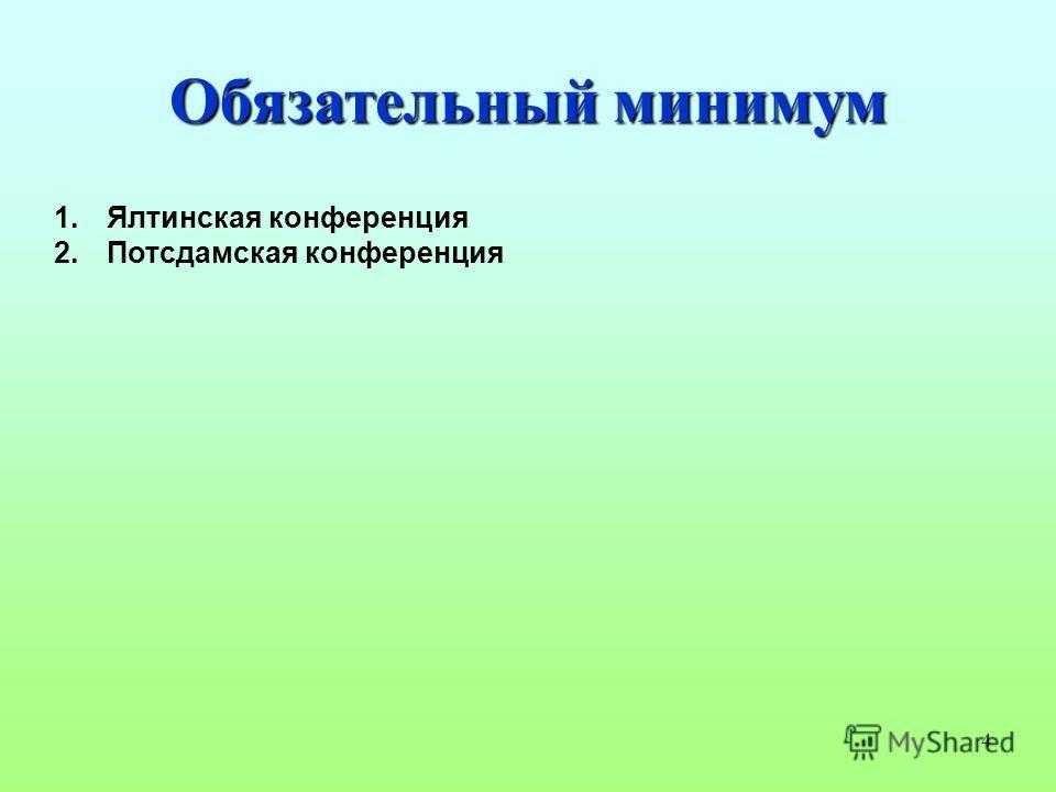 4 Обязательный минимум 1. Ялтинская конференция 2. Потсдамская конференция