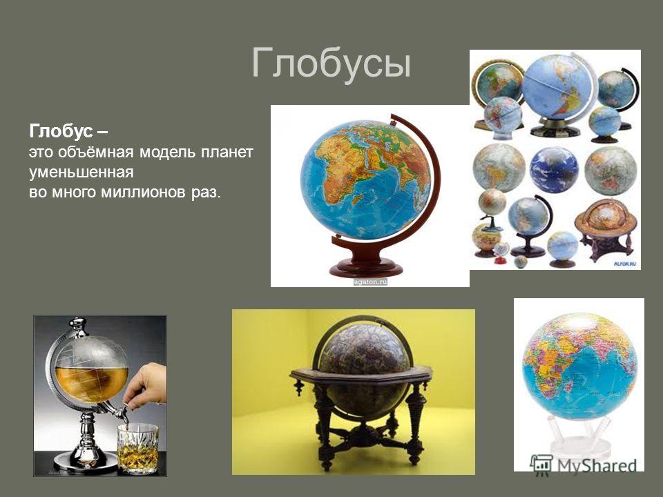 Глобусы Глобус – это объёмная модель планет уменьшенная во много миллионов раз.