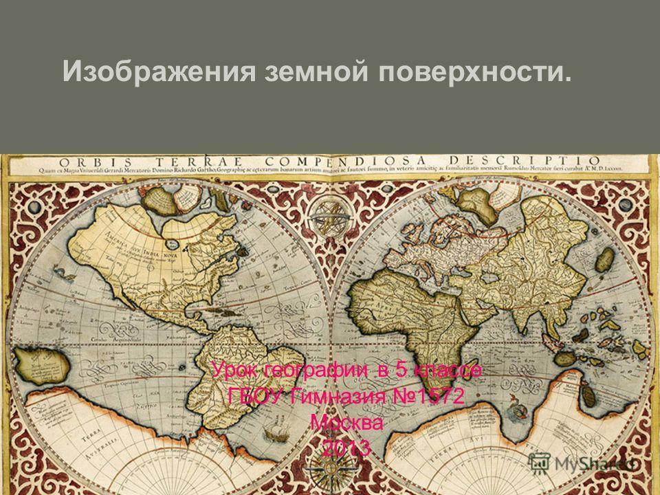 Изображения земной поверхности. Урок географии в 5 классе ГБОУ Гимназия 1572 Москва 2013