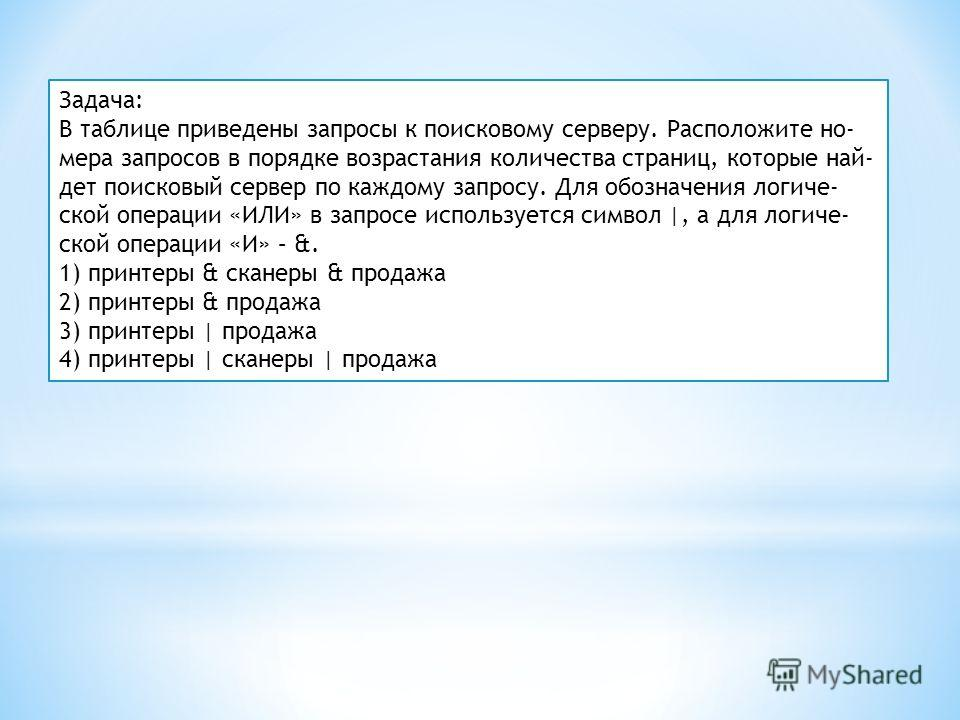 Задача: В таблице приведены запросы к поисковому серверу. Расположите но мера запросов в порядке возрастания количества страниц, которые най дет поисковый сервер по каждому запросу. Для обозначения логиче