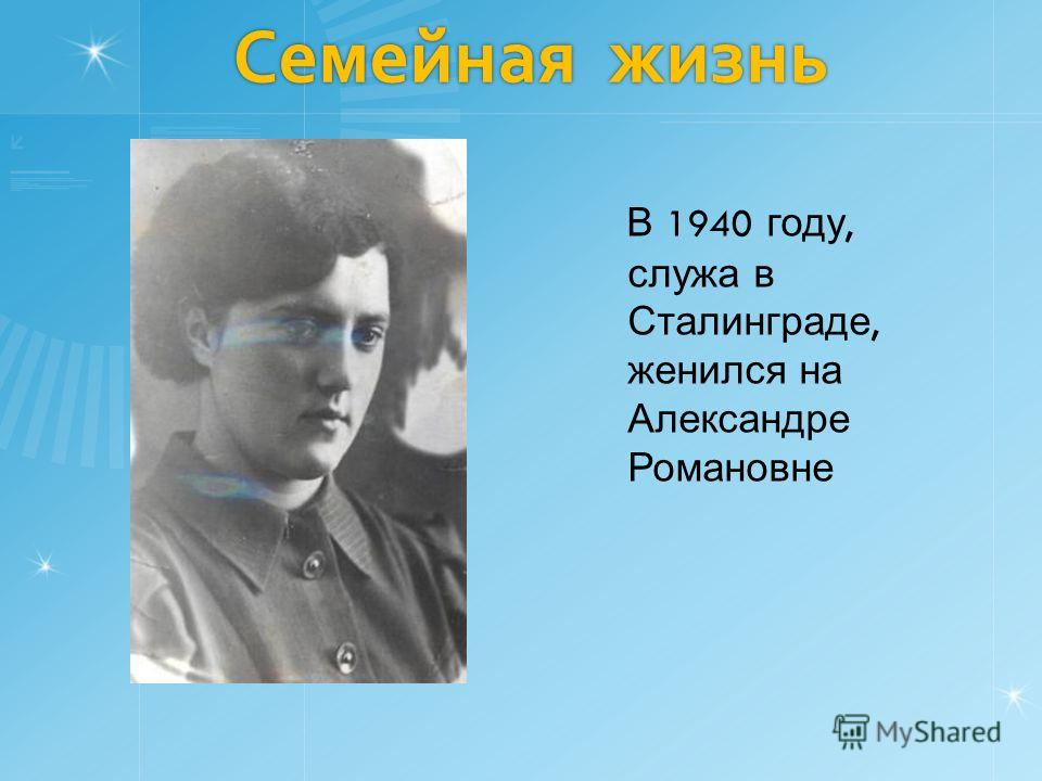 В 1940 году, служа в Сталинграде, женился на Александре Романовне Семейная жизнь Семейная жизнь