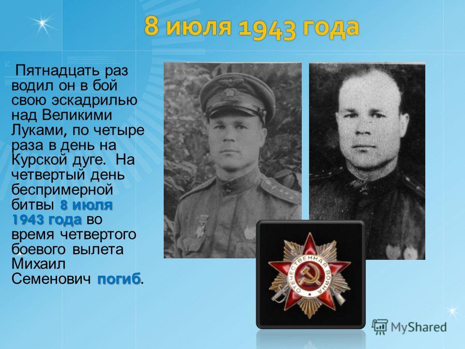 8 июля 1943 года 8 июля 1943 года погиб Пятнадцать раз водил он в бой свою эскадрилью над Великими Луками, по четыре раза в день на Курской дуге. На четвертый день беспримерной битвы 8 июля 1943 года во время четвертого боевого вылета Михаил Семенови