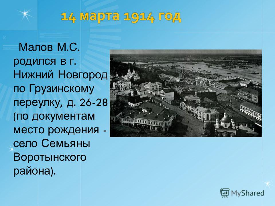 14 марта 1914 год Малов М. С. родился в г. Нижний Новгород по Грузинскому переулку, д. 26-28 ( по документам место рождения - село Семьяны Воротынского района ).