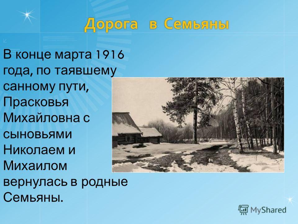 Дорога в Семьяны В конце марта 1916 года, по таявшему санному пути, Прасковья Михайловна с сыновьями Николаем и Михаилом вернулась в родные Семьяны.
