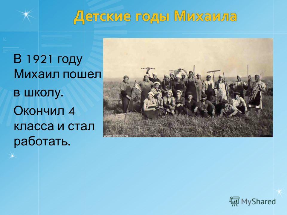 Детские годы Михаила В 1921 году Михаил пошел в школу. Окончил 4 класса и стал работать.