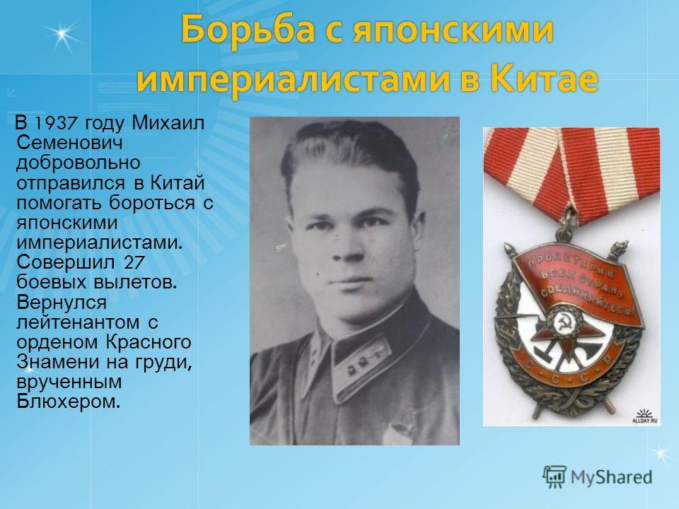 Борьба с японскими империалистами в Китае В 1937 году Михаил Семенович добровольно отправился в Китай помогать бороться с японскими империалистами. Совершил 27 боевых вылетов. Вернулся лейтенантом с орденом Красного Знамени на груди, врученным Блюхер