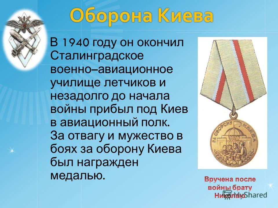 Оборона Киева Оборона Киева В 1940 году он окончил Сталинградское военно – авиационное училище летчиков и незадолго до начала войны прибыл под Киев в авиационный полк. За отвагу и мужество в боях за оборону Киева был награжден медалью.