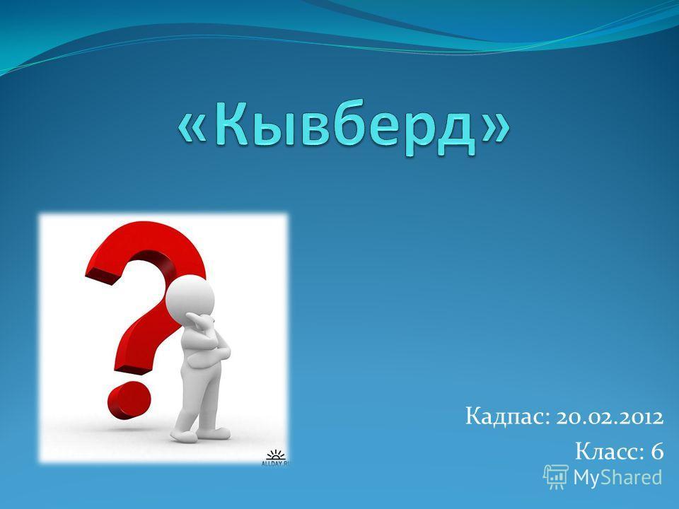 Кадпас: 20.02.2012 Класс: 6