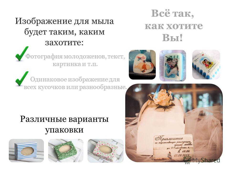 Всё так, как хотите Вы! Изображение для мыла будет таким, каким захотите: Фотография молодоженов, текст, картинка и т.п. Одинаковое изображение для всех кусочков или разнообразные. Различные варианты упаковки