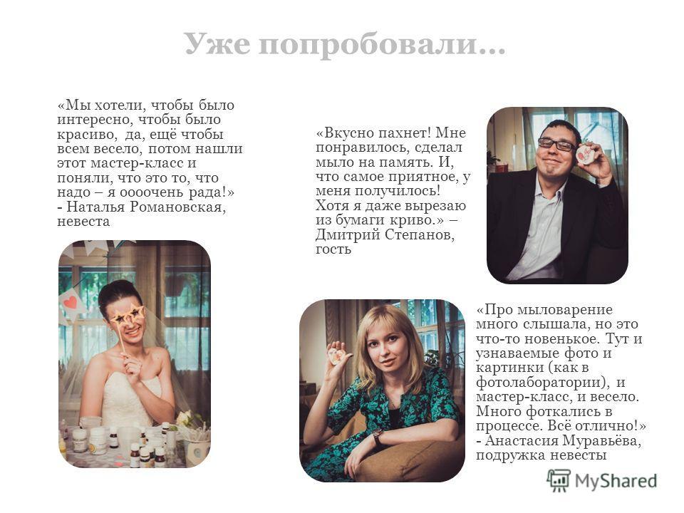 Уже попробовали… «Мы хотели, чтобы было интересно, чтобы было красиво, да, ещё чтобы всем весело, потом нашли этот мастер-класс и поняли, что это то, что надо – я очень рада!» - Наталья Романовская, невеста «Про мыловарение много слышала, но это что-