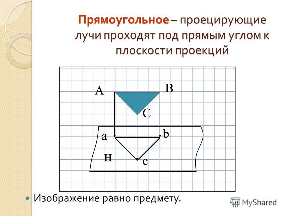 Прямоугольное – проецирующие лучи проходят под прямым углом к плоскости проекций Изображение равно предмету. А С В н c b a